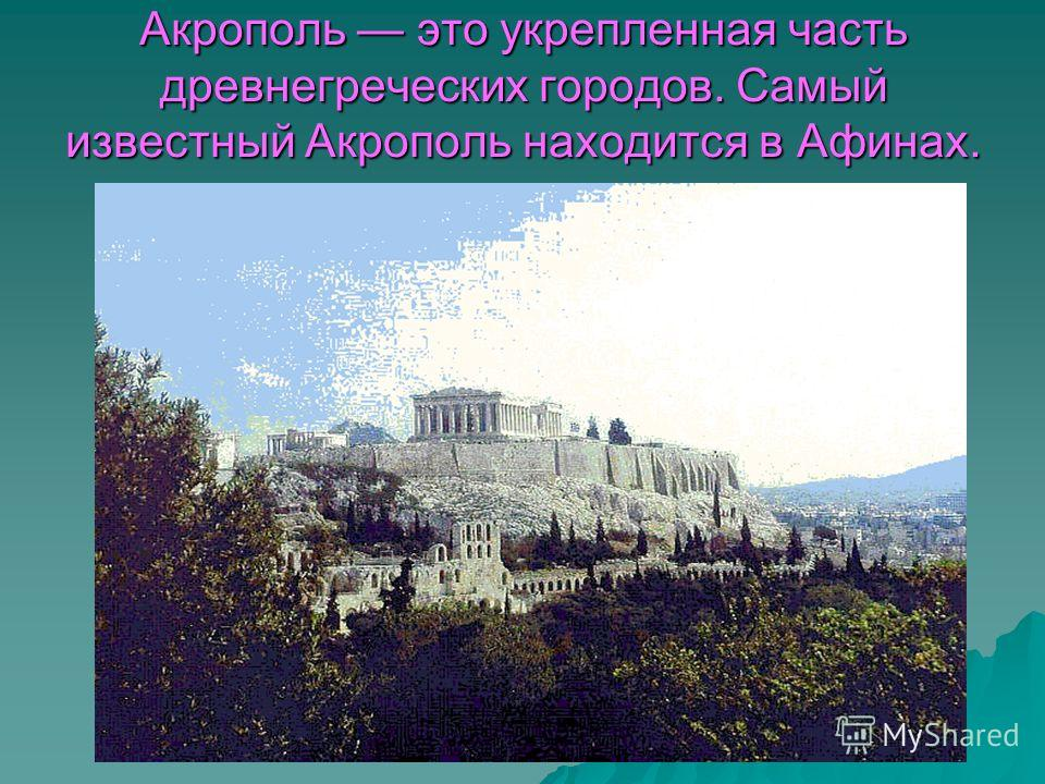 Акрополь это укрепленная часть древнегреческих городов. Самый известный Акрополь находится в Афинах.