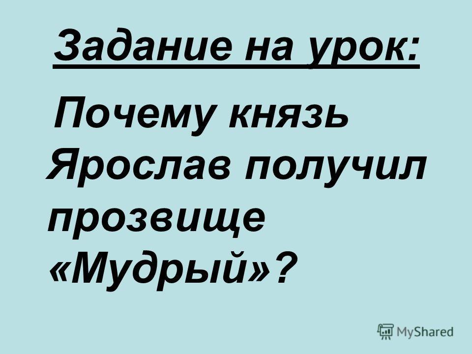 Задание на урок: Почему князь Ярослав получил прозвище «Мудрый»?