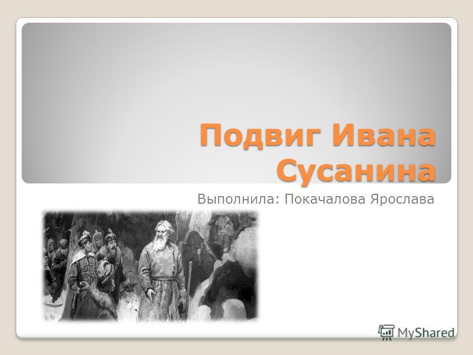Подвиг Ивана Сусанина Выполнила: Покачалова Ярослава