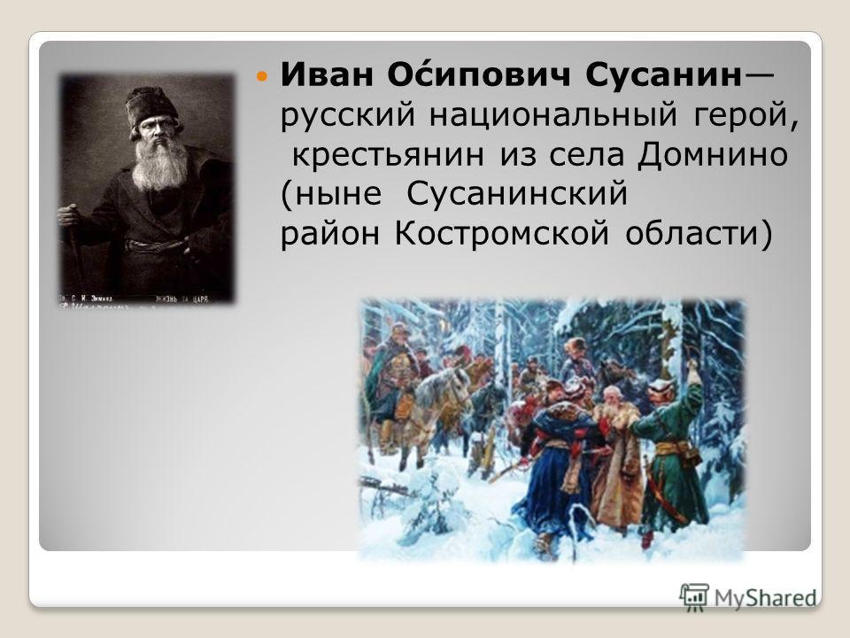 Иван О́сипович Сусанин русский национальный герой, крестьянин из села Домнино (ныне Сусанинский район Костромской области)