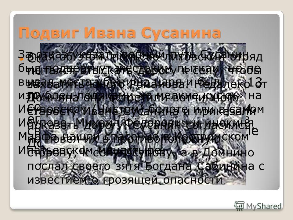 Подвиг Ивана Сусанина Согласно легенде (не подтвержденной научными изысканиями), поздней зимой 1613 года уже наречённый Земским собором царём Михаил Романов и его мать, инокиня Марфа, жили в своей костромской вотчине, в селе Домнино. Зная об этом, по