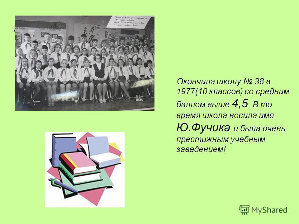 а Окончила школу 38 в 1977(10 классов) со средним баллом выше 4,5. В то время школа носила имя Ю.Фучика и была очень престижным учебным заведением!