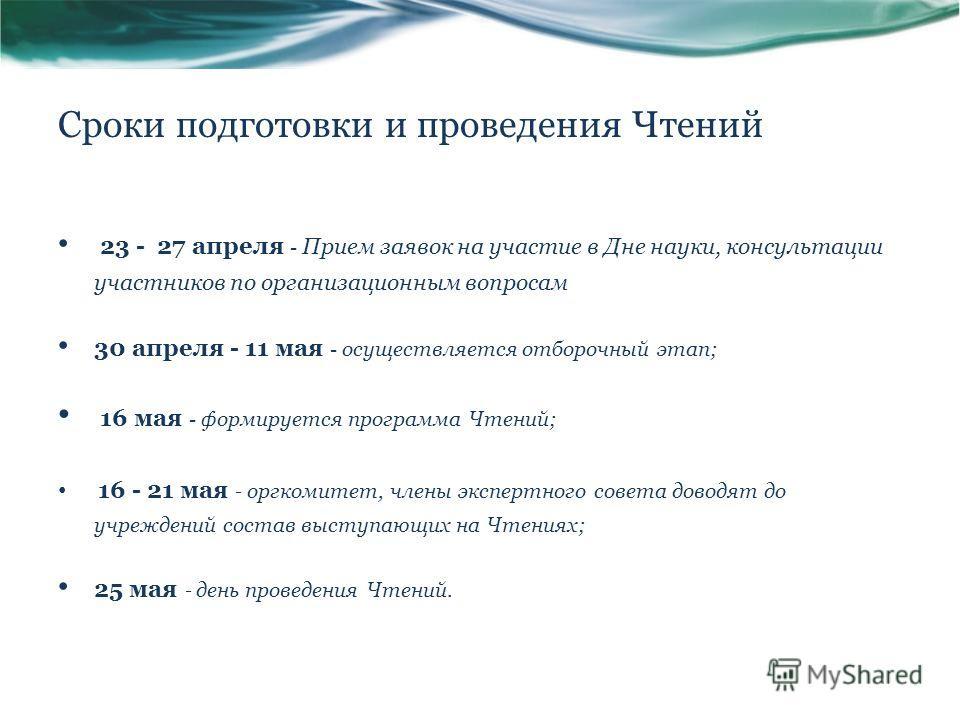 Сроки подготовки и проведения Чтений 23 - 27 апреля - Прием заявок на участие в Дне науки, консультации участников по организационным вопросам 30 апреля - 11 мая - осуществляется отборочный этап; 16 мая - формируется программа Чтений; 16 - 21 мая - о