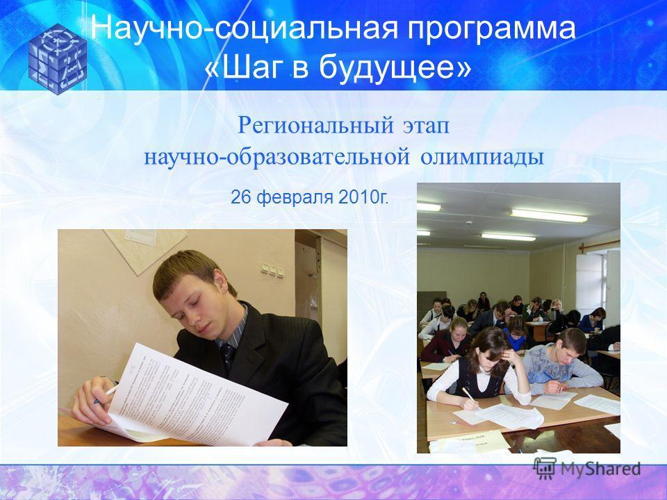 Научно-социальная программа «Шаг в будущее» Региональный этап научно-образовательной олимпиады 26 февраля 2010г.