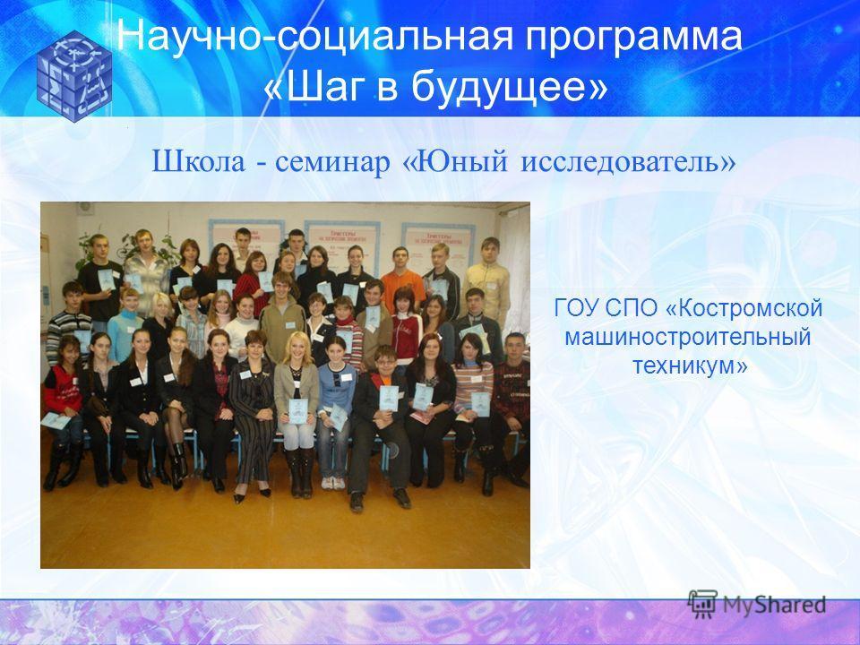 Научно-социальная программа «Шаг в будущее» Школа - семинар «Юный исследователь» ГОУ СПО «Костромской машиностроительный техникум»