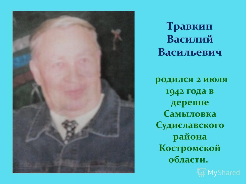 Травкин Василий Васильевич родился 2 июля 1942 года в деревне Самыловка Судиславского района Костромской области.