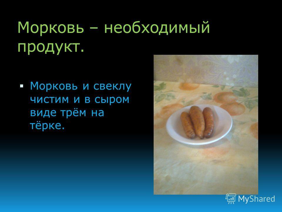 Морковь – необходимый продукт. Морковь и свеклу чистим и в сыром виде трём на тёрке.