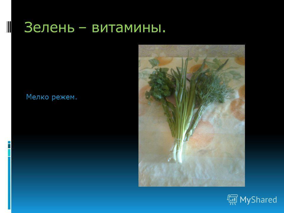 Зелень – витамины. Мелко режем.