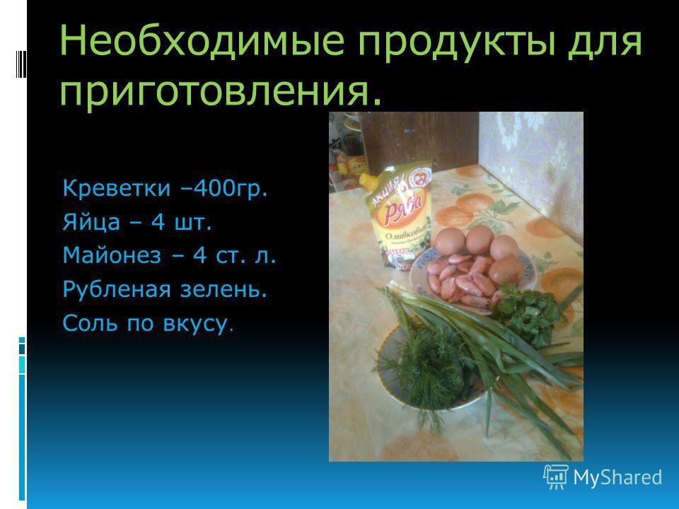 Необходимые продукты для приготовления. Креветки –400гр. Яйца – 4 шт. Майонез – 4 ст. л. Рубленая зелень. Соль по вкусу.