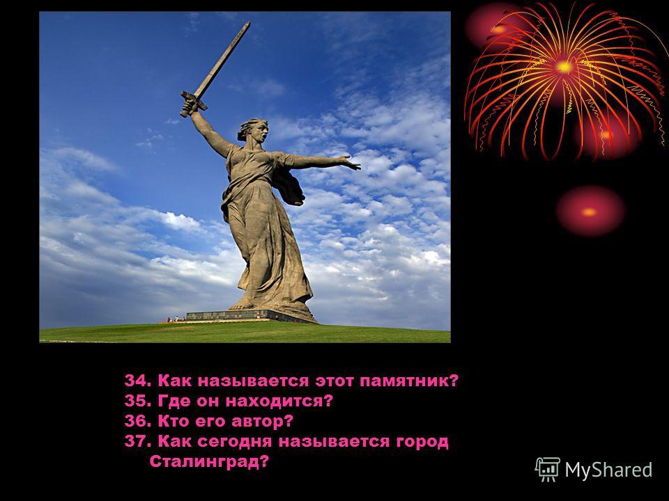 34. Как называется этот памятник? 35. Где он находится? 36. Кто его автор? 37. Как сегодня называется город Сталинград?