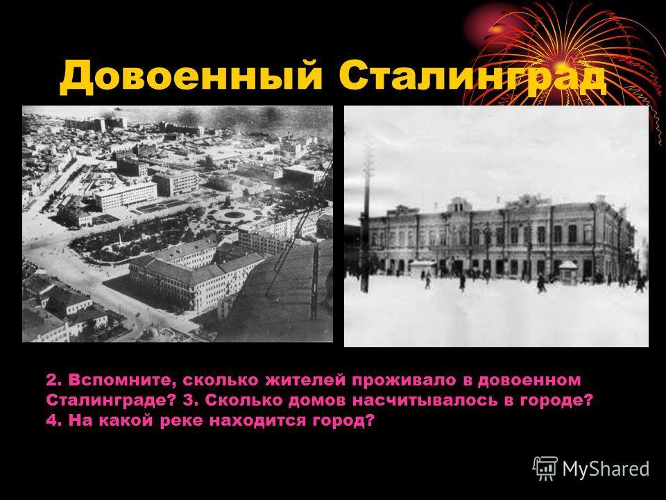 Довоенный Сталинград 2. Вспомните, сколько жителей проживало в довоенном Сталинграде? 3. Сколько домов насчитывалось в городе? 4. На какой реке находится город?