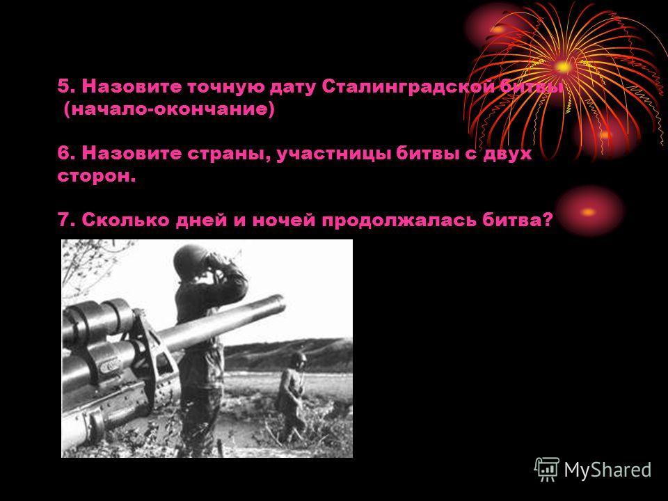5. Назовите точную дату Сталинградской битвы (начало-окончание) 6. Назовите страны, участницы битвы с двух сторон. 7. Сколько дней и ночей продолжалась битва?