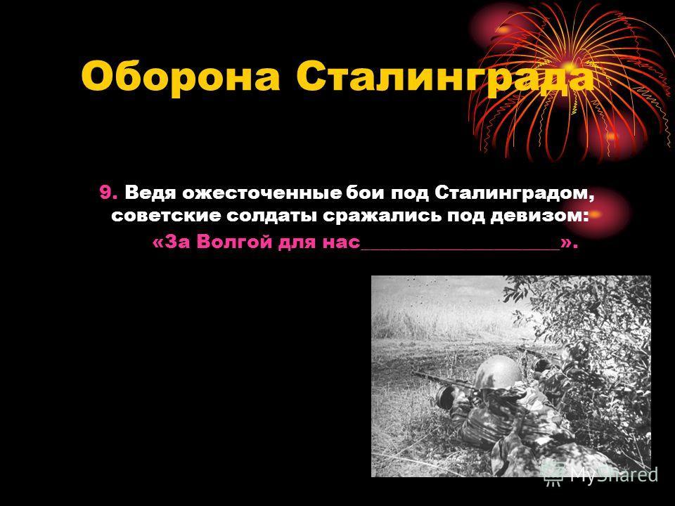Оборона Сталинграда 9. Ведя ожесточенные бои под Сталинградом, советские солдаты сражались под девизом: «За Волгой для нас_____________________».