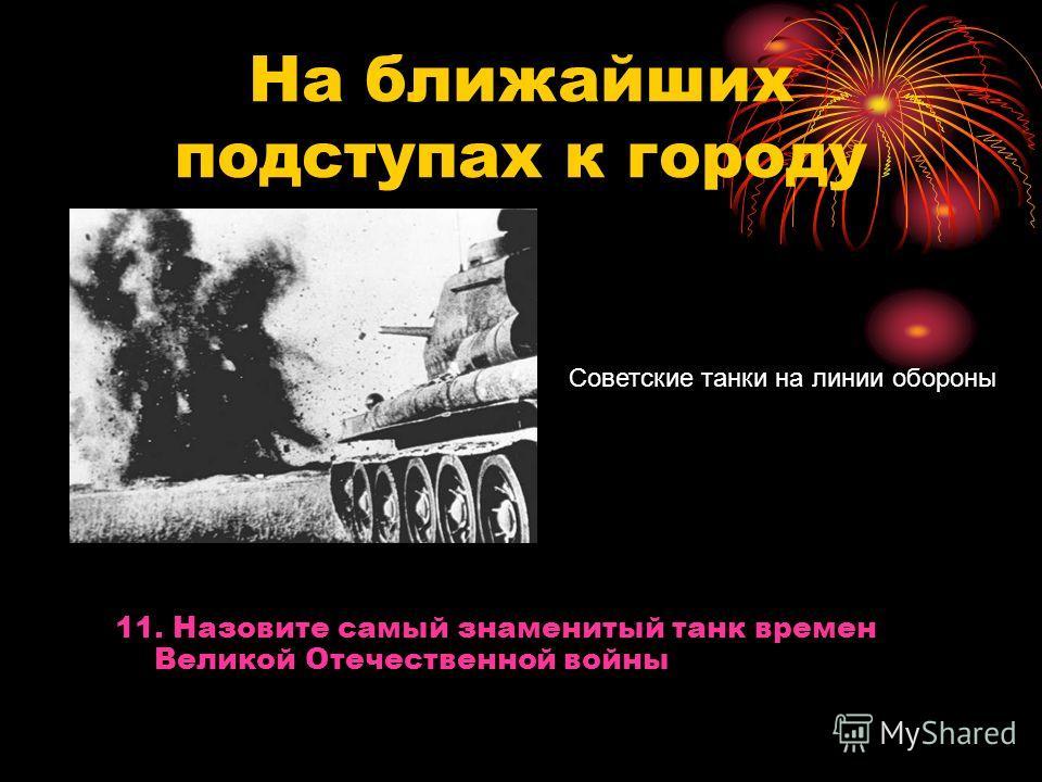 На ближайших подступах к городу Советские танки на линии обороны 11. Назовите самый знаменитый танк времен Великой Отечественной войны
