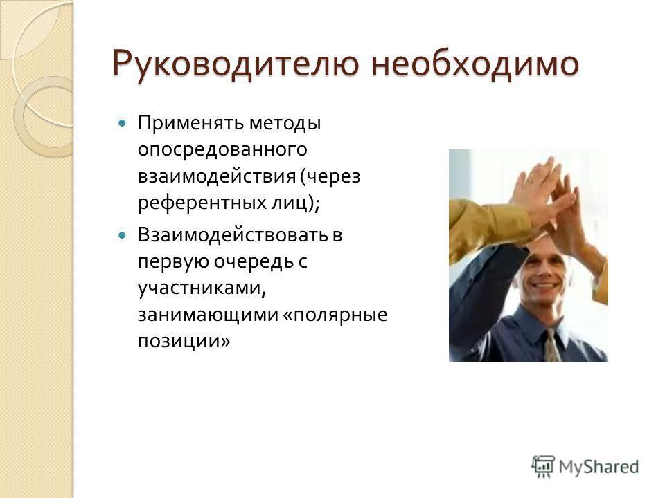 Руководителю необходимо Применять методы опосредованного взаимодействия ( через референтных лиц ); Взаимодействовать в первую очередь с участниками, занимающими « полярные позиции »