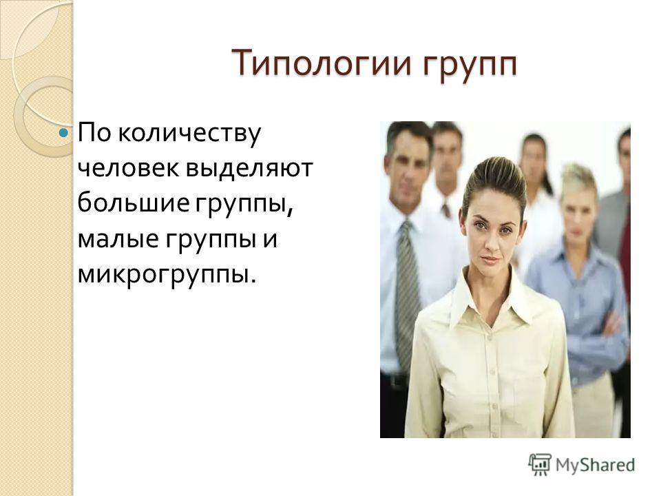 Типологии групп По количеству человек выделяют большие группы, малые группы и микрогруппы.