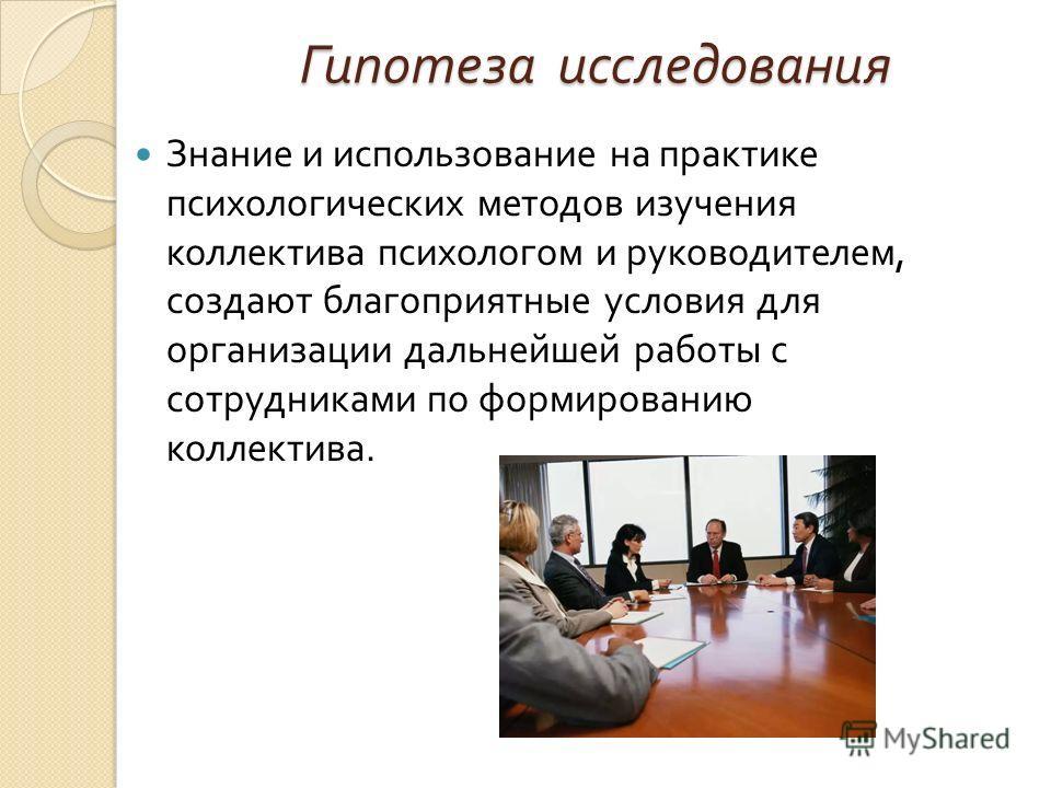 Гипотеза исследования Знание и использование на практике психологических методов изучения коллектива психологом и руководителем, создают благоприятные условия для организации дальнейшей работы с сотрудниками по формированию коллектива.