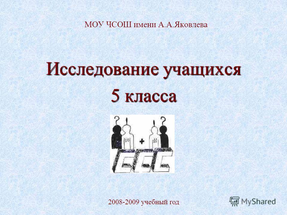МОУ ЧСОШ имени А.А.Яковлева Исследование учащихся 5 класса 2008-2009 учебный год