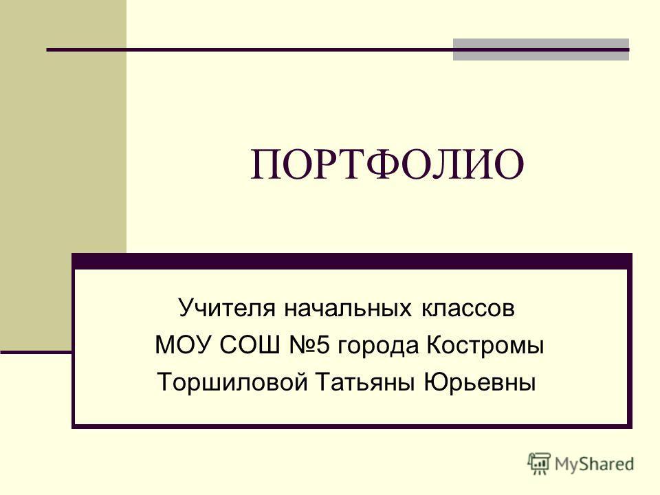 ПОРТФОЛИО Учителя начальных классов МОУ СОШ 5 города Костромы Торшиловой Татьяны Юрьевны