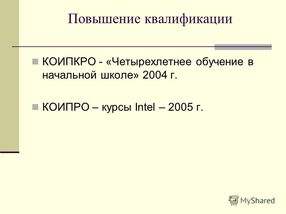 Повышение квалификации КОИПКРО - «Четырехлетнее обучение в начальной школе» 2004 г. КОИПРО – курсы Intel – 2005 г.