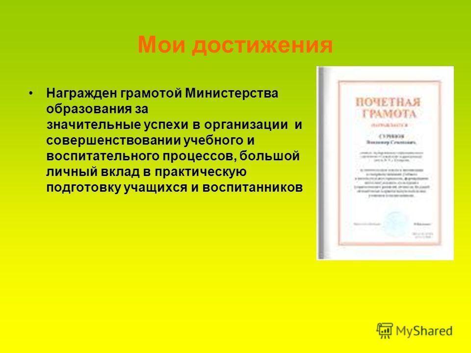 Мои достижения Награжден грамотой Министерства образования за значительные успехи в организации и совершенствовании учебного и воспитательного процессов, большой личный вклад в практическую подготовку учащихся и воспитанников