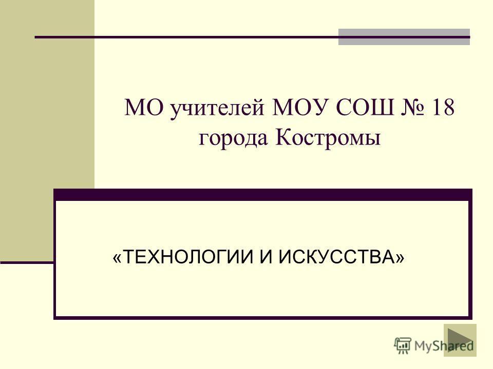 МО учителей МОУ СОШ 18 города Костромы «ТЕХНОЛОГИИ И ИСКУССТВА»