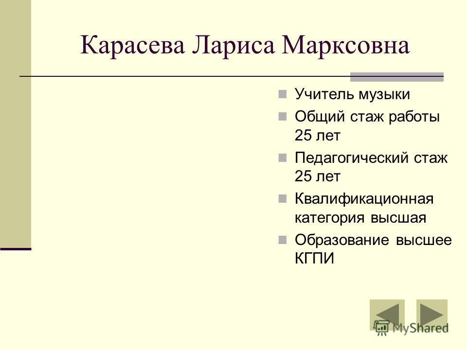 Карасева Лариса Марксовна Учитель музыки Общий стаж работы 25 лет Педагогический стаж 25 лет Квалификационная категория высшая Образование высшее КГПИ