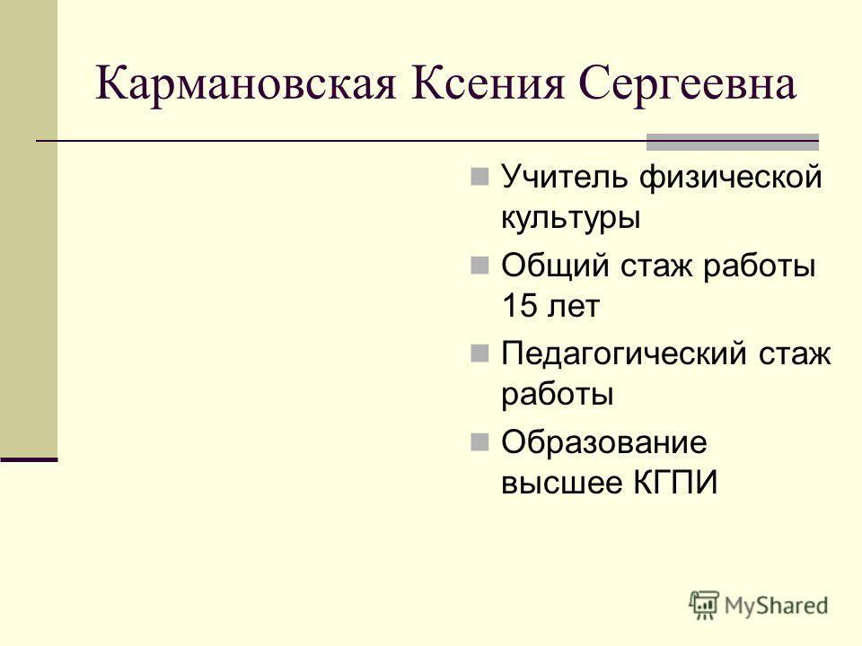 Кармановская Ксения Сергеевна Учитель физической культуры Общий стаж работы 15 лет Педагогический стаж работы Образование высшее КГПИ