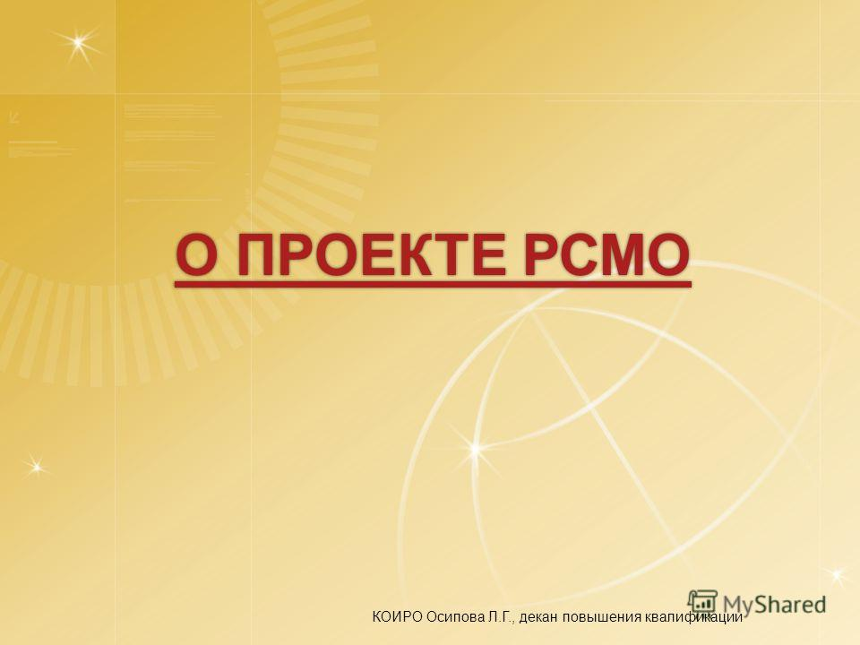 О ПРОЕКТЕ РСМО О ПРОЕКТЕ РСМО КОИРО Осипова Л.Г., декан повышения квалификации
