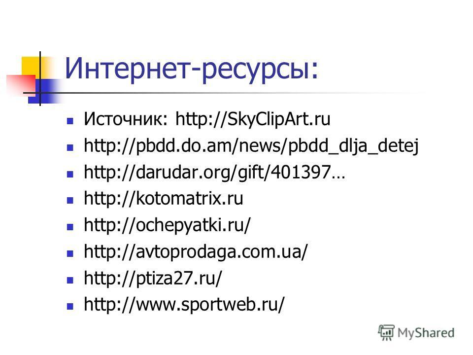 Интернет-ресурсы: Источник: http://SkyClipArt.ru http://pbdd.do.am/news/pbdd_dlja_detej http://darudar.org/gift/401397… http://kotomatrix.ru http://ochepyatki.ru/ http://avtoprodaga.com.ua/ http://ptiza27.ru/ http://www.sportweb.ru/