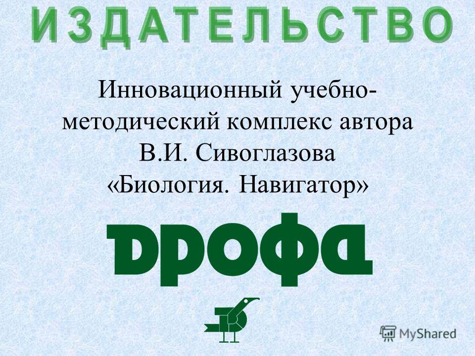 Инновационный учебно- методический комплекс автора В.И. Сивоглазова «Биология. Навигатор»