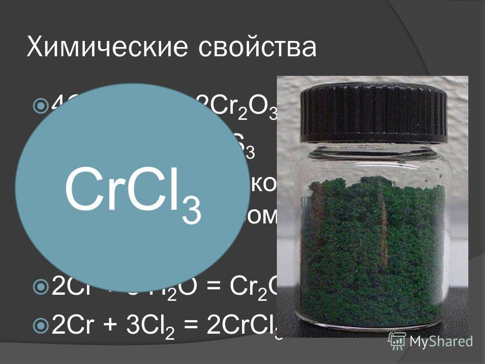 Химические свойства 4Сr +3О 2 = 2Сr 2 О 3 2Сr + 3S = Сr 2 S 3 При очень высокой температуре хром реагирует с водой: 2Сr + 3 Н 2 О = Сr 2 О 3 + 3Н 2 2Сr + 3Cl 2 = 2СrСl 3 CrCl 3