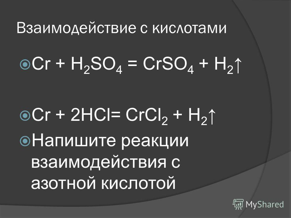 Взаимодействие с кислотами Сr + Н 2 SО 4 = СrSО 4 + Н 2 Сr + 2НСl= СrСl 2 + Н 2 Напишите реакции взаимодействия с азотной кислотой