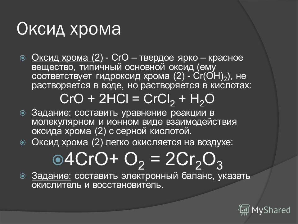 Оксид хрома Оксид хрома (2) - СrО – твердое ярко – красное вещество, типичный основной оксид (ему соответствует гидроксид хрома (2) - Сr(ОН) 2 ), не растворяется в воде, но растворяется в кислотах: СrО + 2НСl = СrСl 2 + Н 2 О Задание: составить уравн
