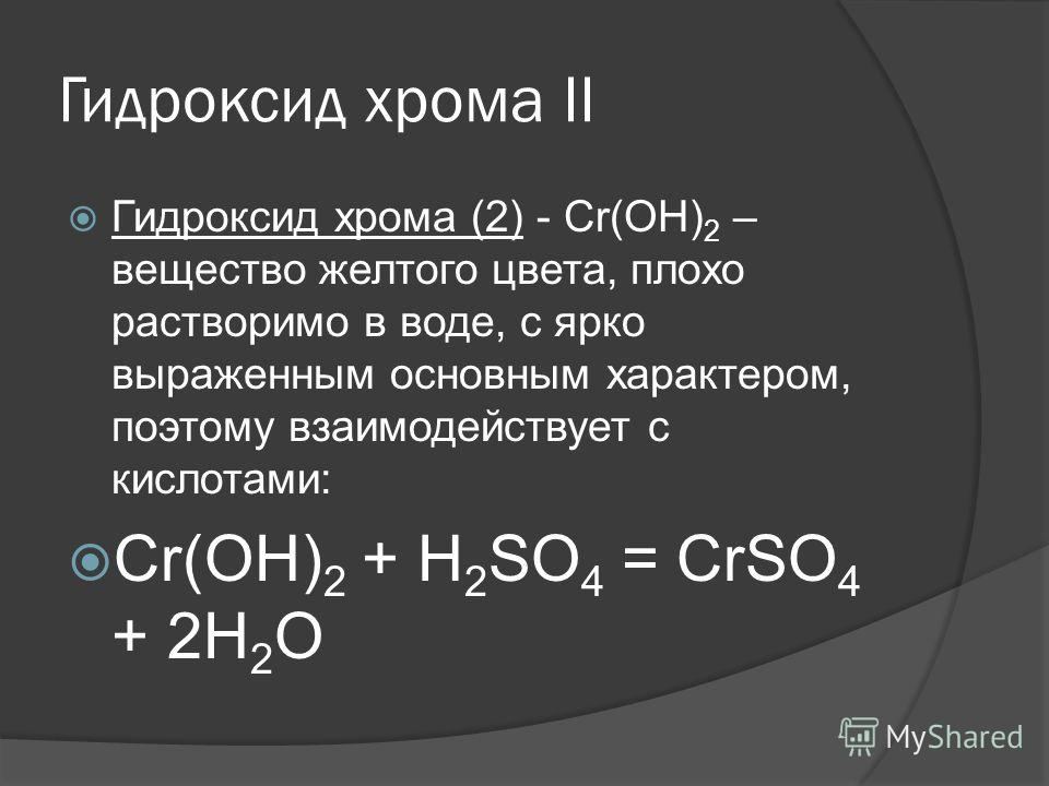 Гидроксид хрома II Гидроксид хрома (2) - Сr(ОН) 2 – вещество желтого цвета, плохо растворимо в воде, с ярко выраженным основным характером, поэтому взаимодействует с кислотами: Сr(ОН) 2 + Н 2 SО 4 = СrSO 4 + 2Н 2 О