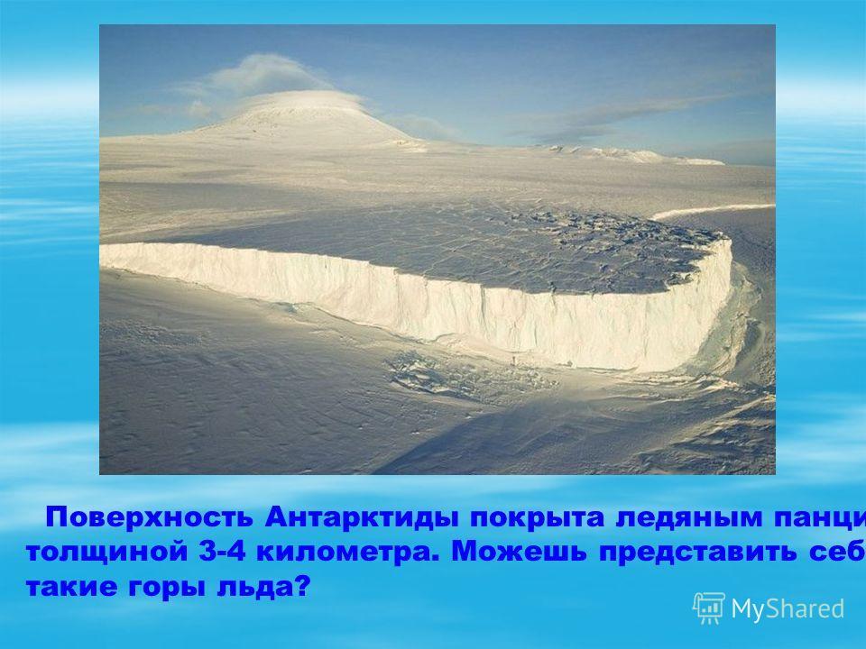 Поверхность Антарктиды покрыта ледяным панцирем толщиной 3-4 километра. Можешь представить себе такие горы льда?