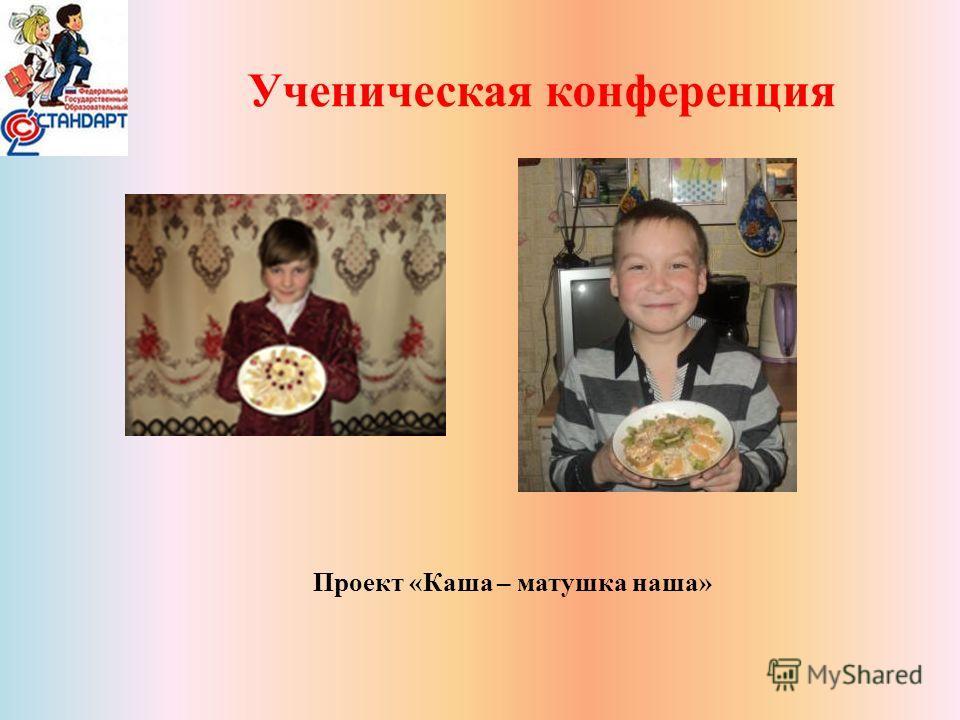 Ученическая конференция Проект «Каша – матушка наша»