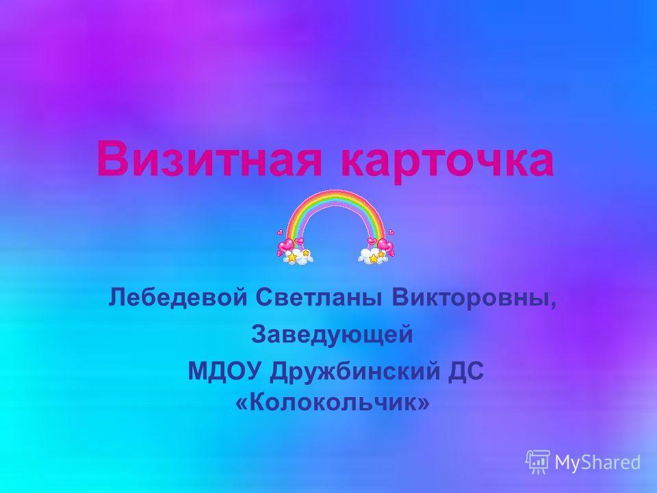Визитная карточка Лебедевой Светланы Викторовны, Заведующей МДОУ Дружбинский ДС «Колокольчик»