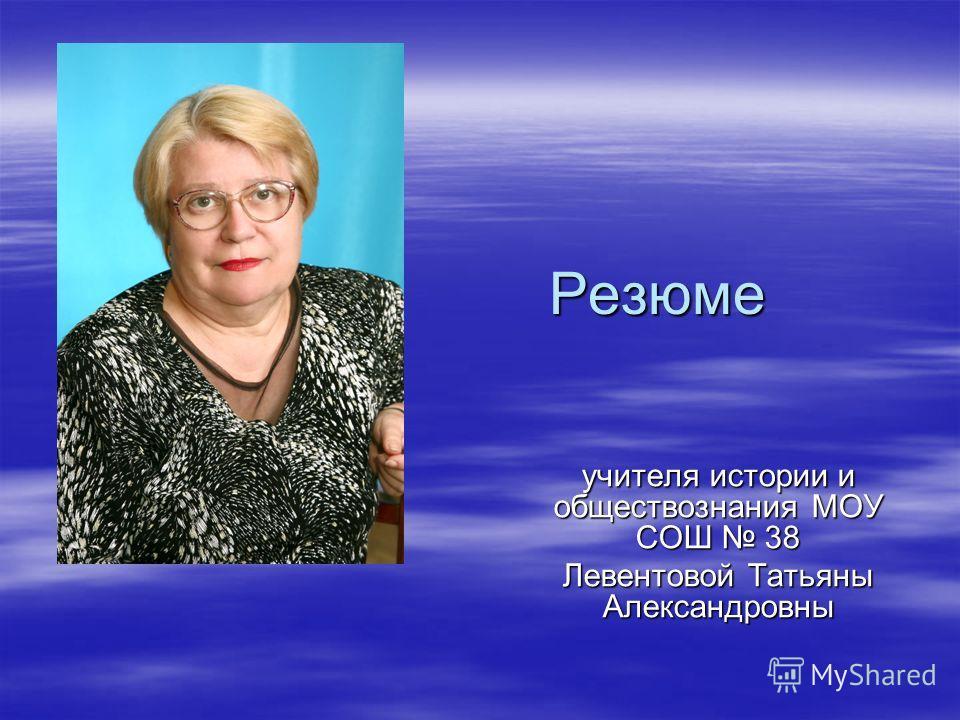 Резюме учителя истории и обществознания МОУ СОШ 38 Левентовой Татьяны Александровны