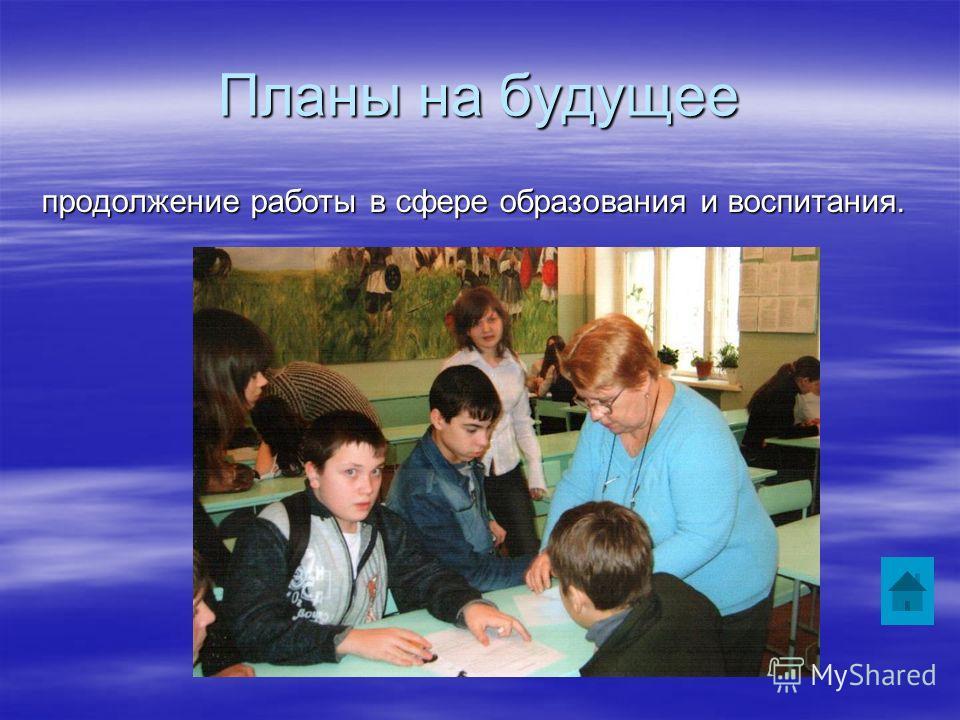 Планы на будущее продолжение работы в сфере образования и воспитания.