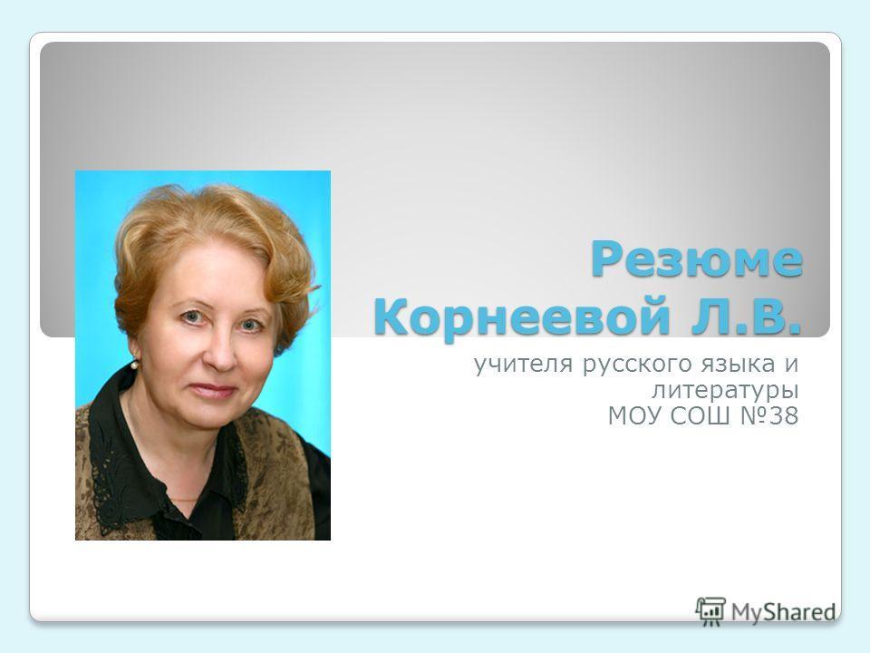 Резюме Корнеевой Л.В. учителя русского языка и литературы МОУ СОШ 38