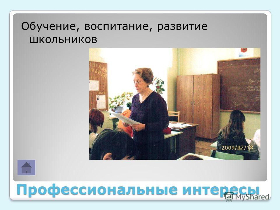 Профессиональные интересы Обучение, воспитание, развитие школьников