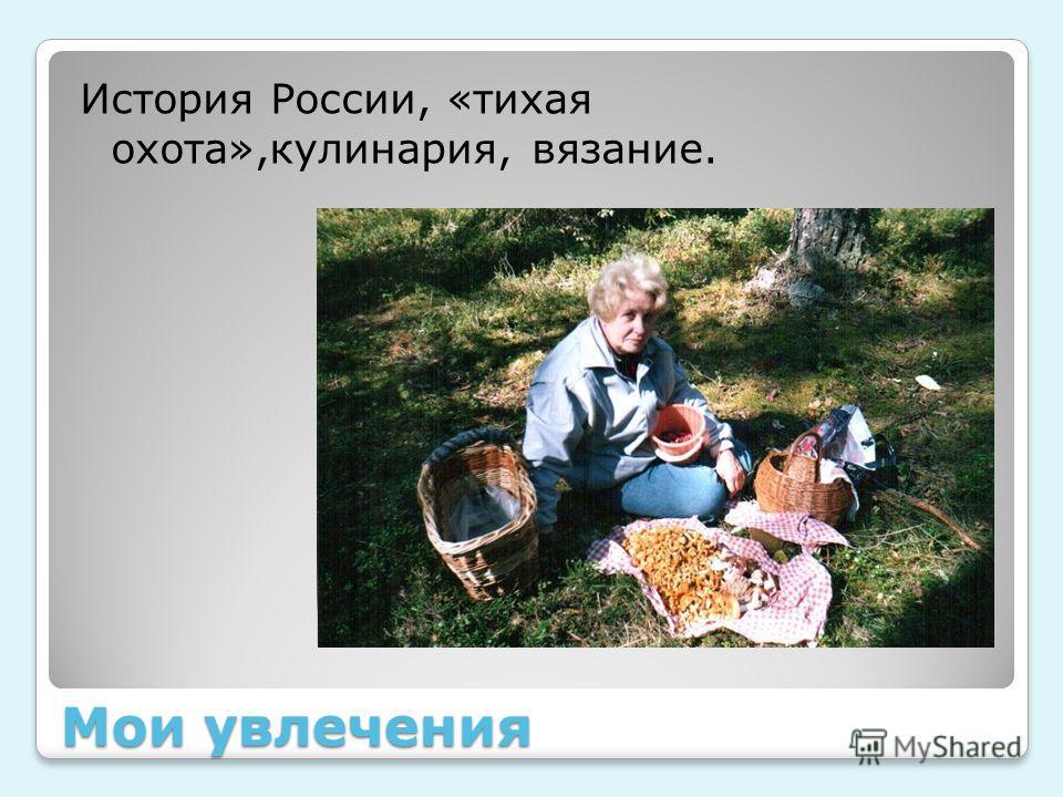 Мои увлечения История России, «тихая охота»,кулинария, вязание.