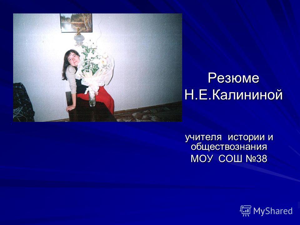 Резюме Н.Е.Калининой учителя истории и обществознания МОУ СОШ 38