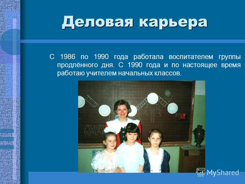 Деловая карьера С 1986 по 1990 года работала воспитателем группы продлённого дня. С 1990 года и по настоящее время работаю учителем начальных классов.