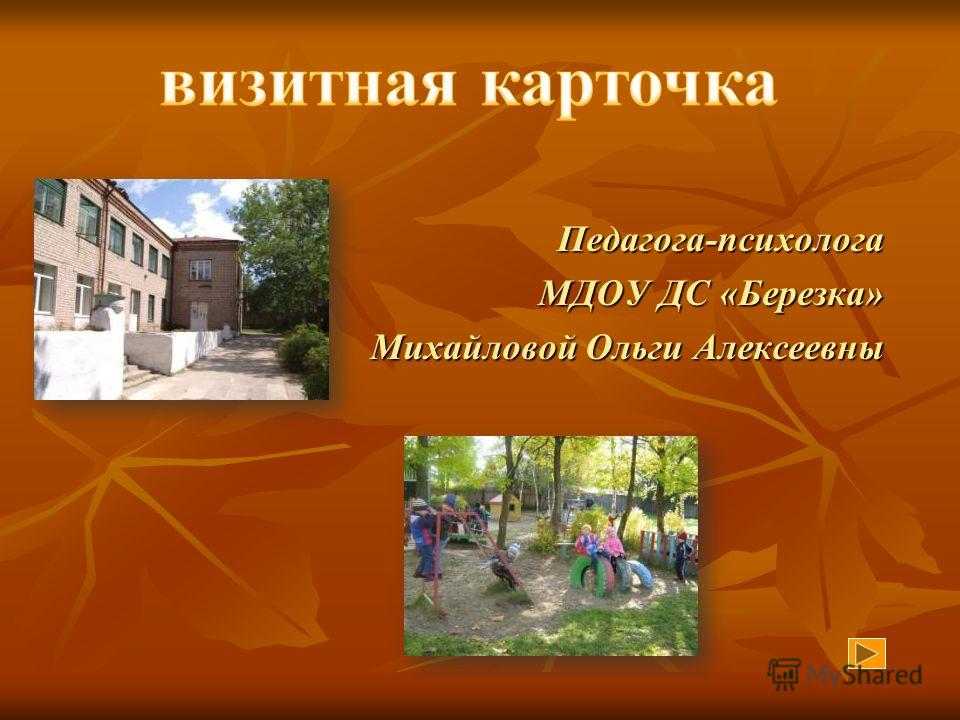 Педагога-психолога МДОУ ДС «Березка» Михайловой Ольги Алексеевны