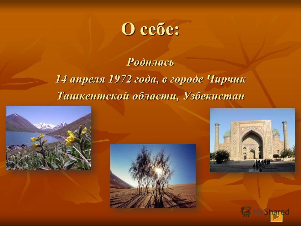 О себе: Родилась 14 апреля 1972 года, в городе Чирчик Ташкентской области, Узбекистан