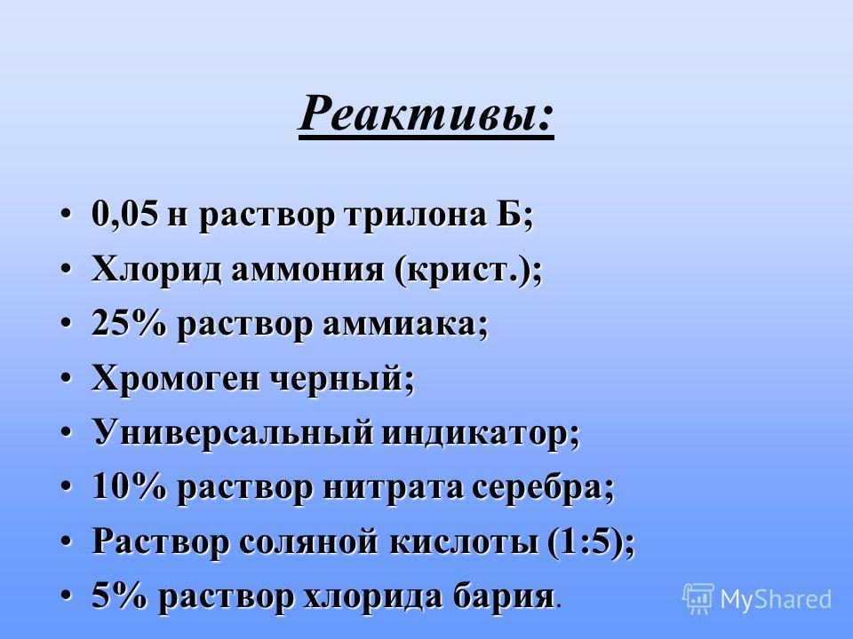 Реактивы: 0,05 н раствор трилона Б;0,05 н раствор трилона Б; Хлорид аммония (крист.);Хлорид аммония (крист.); 25% раствор аммиака;25% раствор аммиака; Хромоген черный;Хромоген черный; Универсальный индикатор;Универсальный индикатор; 10% раствор нитра