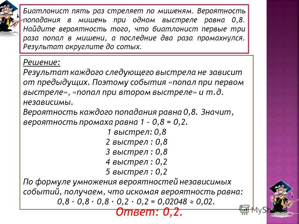 Решение: Результат каждого следующего выстрела не зависит от предыдущих. Поэтому события «попал при первом выстреле», «попал при втором выстреле» и т.д. независимы. Вероятность каждого попадания равна 0,8. Значит, вероятность промаха равна 1 – 0,8 =