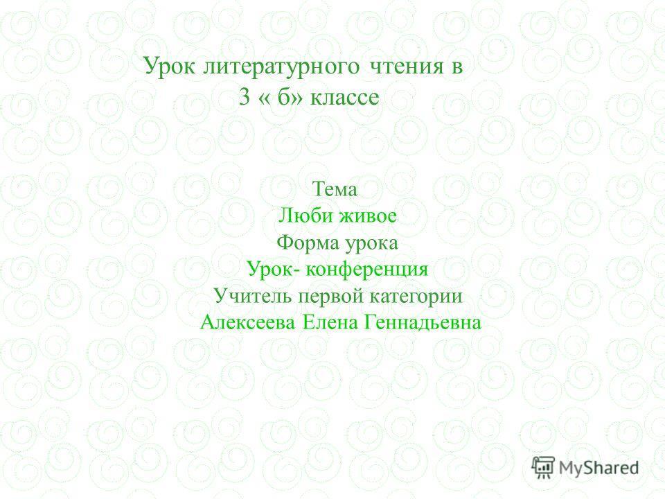 Тема Люби живое Форма урока Урок- конференция Учитель первой категории Алексеева Елена Геннадьевна Урок литературного чтения в 3 « б» классе